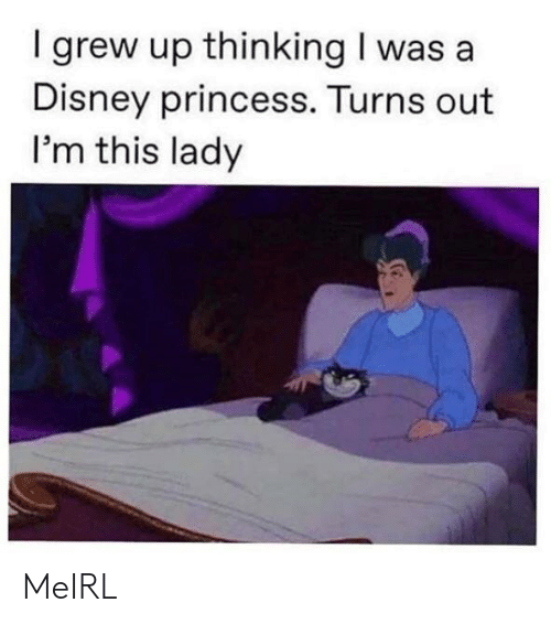 Disney, Princess, and MeIRL: I grew up thinking I was a  Disney princess. Turns out  I'm this lady MeIRL