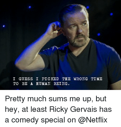 gervais: I GUESS I PICKED  TO BE A BUMAN BEING.  THE WRONG TIME Pretty much sums me up, but hey, at least Ricky Gervais has a comedy special on @Netflix