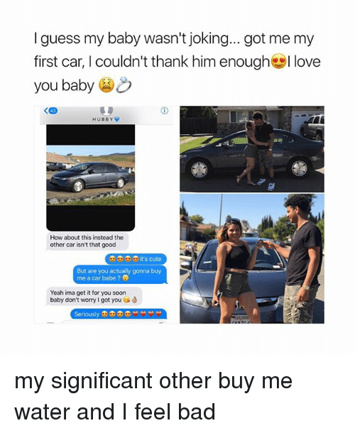 hubby: I guess my baby wasn't joking... got me my  first car, I couldn't thank him enough幽I love  you baby  HUBBY  How about this instead the  other car isn't that good  o0 it's cute  But are you actually gonna buy  me a car babe ?  Yeah ima get it for you soon  baby don't worry I got you  enously my significant other buy me water and I feel bad