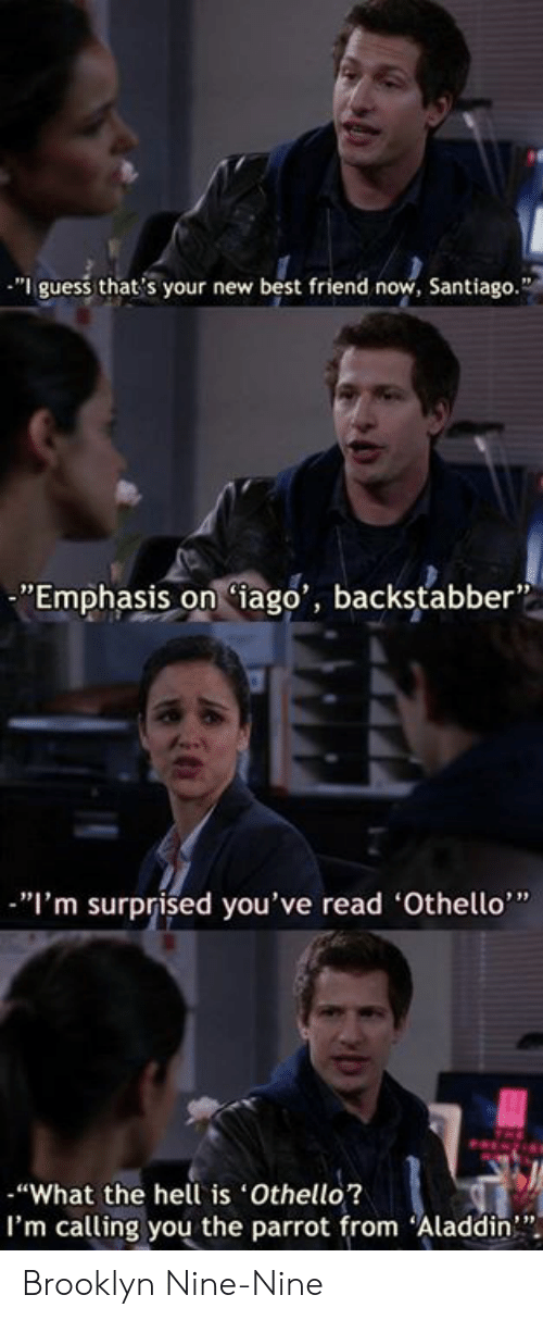 "Nine Nine: ""I guess that's your new best friend now, Santiago.""  ""Emphasis oniago', backstabber  ""I'm surprised you've read 'Othello""  ""What the hell is Othello?  I'm calling you the parrot from Aladdin"" Brooklyn Nine-Nine"