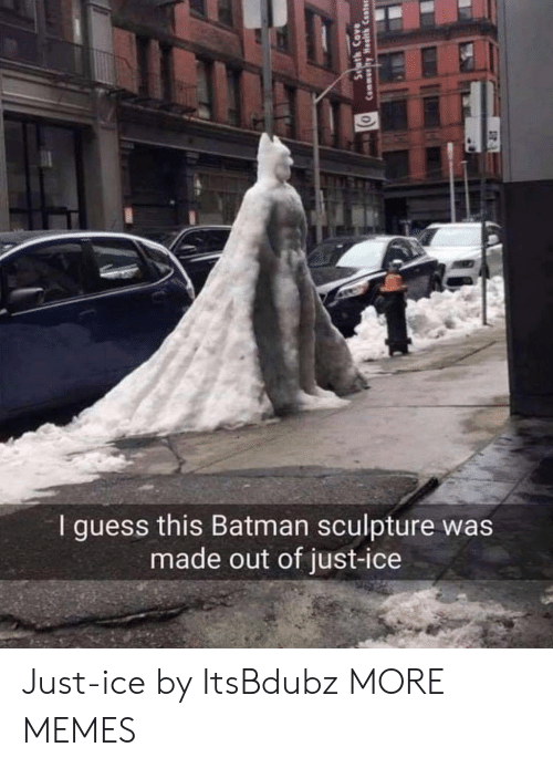Sculpture: I guess this Batman sculpture was  made out of just-ice Just-ice by ItsBdubz MORE MEMES