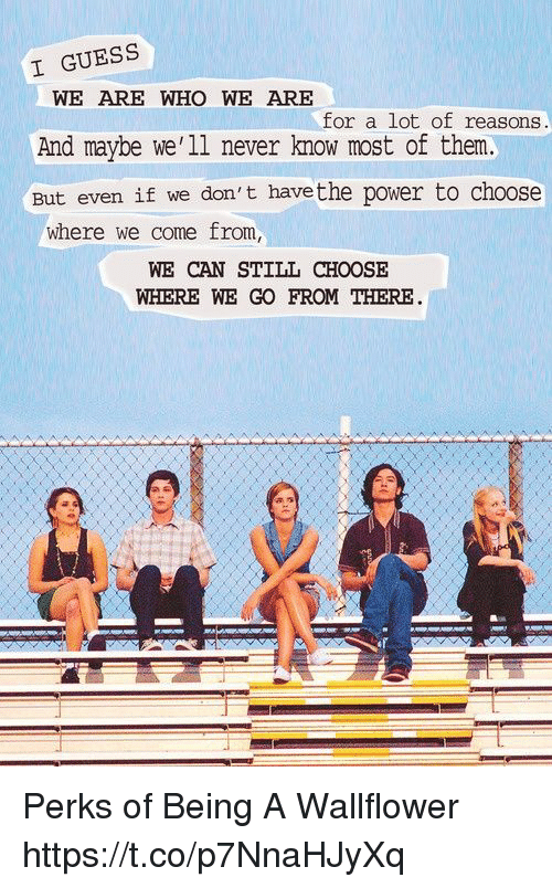Memes, Guess, and Power: I GUESS  WE ARE WHO WE ARE  And maybe we'1l never know most of them.  But even if we don't havethe power to choose  for a lot of reasons.  where we come from,  WE CAN STILL CHOOSE  WHERE WE GO FROM THERE Perks of Being A Wallflower https://t.co/p7NnaHJyXq
