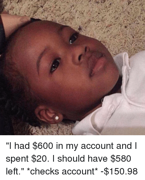 """Girl Memes and Checking Account: """"I had $600 in my account and I spent $20. I should have $580 left."""" *checks account* -$150.98"""