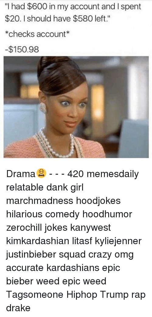 """Memes, 🤖, and Checking Account: """"I had $600 in my account and l spent  $20. should have $580 left.""""  *checks account  -$150.98 Drama😩 - - - 420 memesdaily relatable dank girl marchmadness hoodjokes hilarious comedy hoodhumor zerochill jokes kanywest kimkardashian litasf kyliejenner justinbieber squad crazy omg accurate kardashians epic bieber weed epic weed Tagsomeone Hiphop Trump rap drake"""