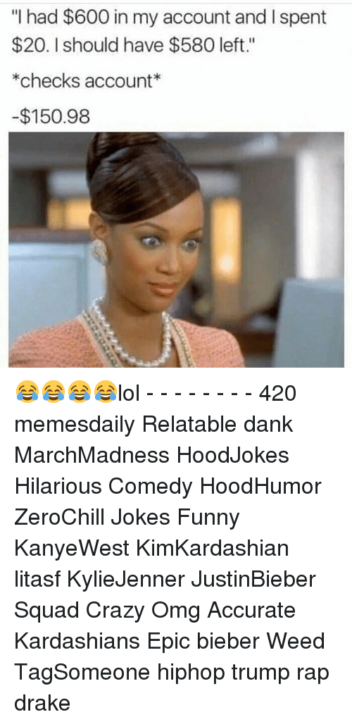 """Memes, 🤖, and Checking Account: """"I had $600 in my account and l spent  $20. should have $580 left.""""  *checks account  -$150.98 😂😂😂😂lol - - - - - - - - 420 memesdaily Relatable dank MarchMadness HoodJokes Hilarious Comedy HoodHumor ZeroChill Jokes Funny KanyeWest KimKardashian litasf KylieJenner JustinBieber Squad Crazy Omg Accurate Kardashians Epic bieber Weed TagSomeone hiphop trump rap drake"""