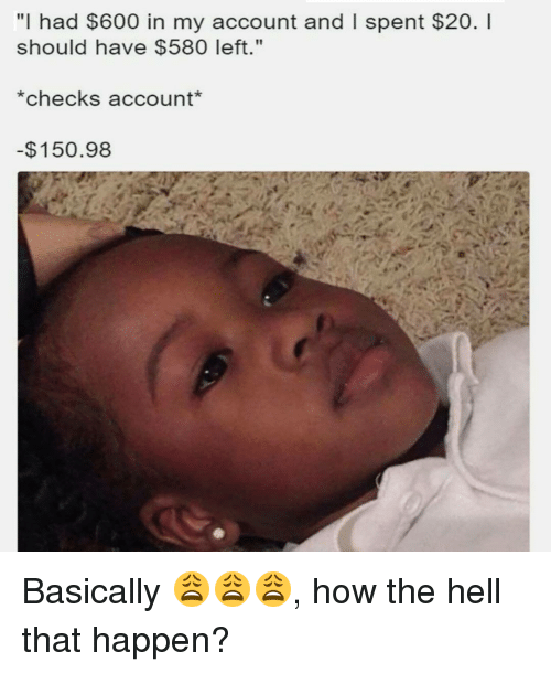 """checking account: """"I had $600 in my account and l spent $20. l  should have $580 left.""""  *checks account  150.98 Basically 😩😩😩, how the hell that happen?"""