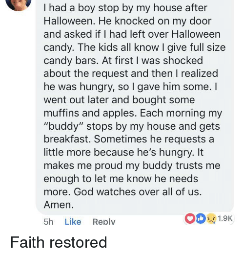 """My Buddy: I had a boy stop by my house after  Halloween. He knocked on my door  and asked if I had left over Halloween  candy. The kids all know I give full size  candy bars. At first I was shocked  about the request and then I realized  he was hungry, so l gave him some. I  went out later and bought some  muffins and apples. Each morning my  """"buddy"""" stops by my house and gets  breakfast. Sometimes he requests a  little more because he's hungry. It  makes me proud my buddy trusts me  enough to let me know he needs  more. God watches over all of us  Amen.  5h Like Reply  0 1.9K Faith restored"""