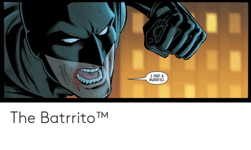 burrito: I HAD A  BURRITO The Batrrito™