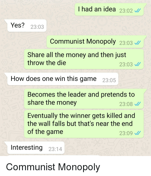 the winner: I had an idea 23.02  Yes? 23:03  Communist Monopoly 23:03  Share all the money and then just  throw the die  23:03  How does one win this game 23:05  Becomes the leader and pretends to  share the money  23:08  Eventually the winner gets killed and  the wall falls but that's near the end  of the game  23:09  Interesting 23:14 Communist Monopoly