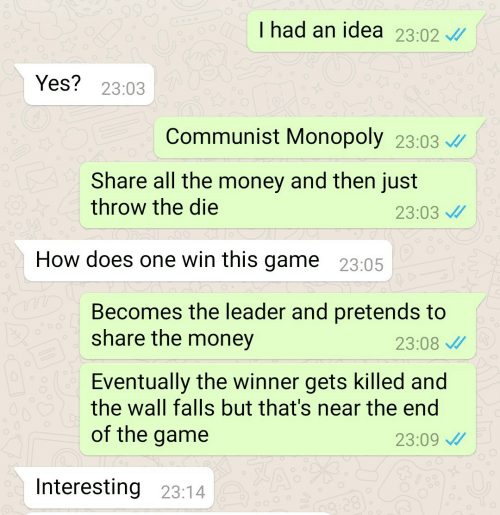 the winner: I had an idea 23.02  Yes? 23:03  Communist Monopoly 23:03  Share all the money and then just  throw the die  23:03  How does one win this game 23:05  Becomes the leader and pretends to  share the money  23:08  Eventually the winner gets killed and  the wall falls but that's near the end  of the game  23:09  Interesting 23:14