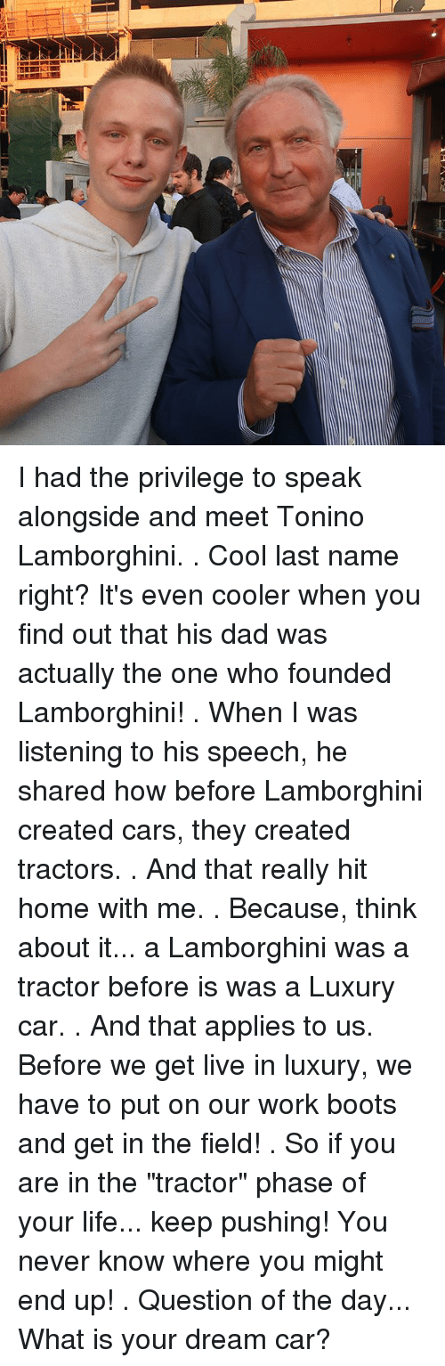 """last names: I had the privilege to speak alongside and meet Tonino Lamborghini. . Cool last name right? It's even cooler when you find out that his dad was actually the one who founded Lamborghini! . When I was listening to his speech, he shared how before Lamborghini created cars, they created tractors. . And that really hit home with me. . Because, think about it... a Lamborghini was a tractor before is was a Luxury car. . And that applies to us. Before we get live in luxury, we have to put on our work boots and get in the field! . So if you are in the """"tractor"""" phase of your life... keep pushing! You never know where you might end up! . Question of the day... What is your dream car?"""