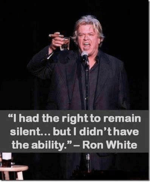 "ron white: ""I had the rightto remain  silent... but didn'thave  the ability  Ron White"
