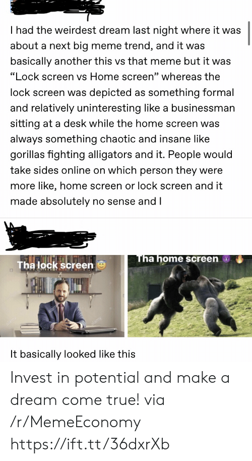 "Sides: I had the weirdest dream last night where it was  about a next big meme trend, and it was  basically another this vs that meme but it was  ""Lock screen vs Home screen"" whereas the  lock screen was depicted as something formal  and relatively uninteresting like a businessman  sitting at a desk while the home screen was  always something chaotic and insane like  gorillas fighting alligators and it. People would  take sides online on which person they were  more like, home screen or lock screen and it  made absolutely no sense and I  Tha home screen  Tha lock screen  It basically looked like this Invest in potential and make a dream come true! via /r/MemeEconomy https://ift.tt/36dxrXb"