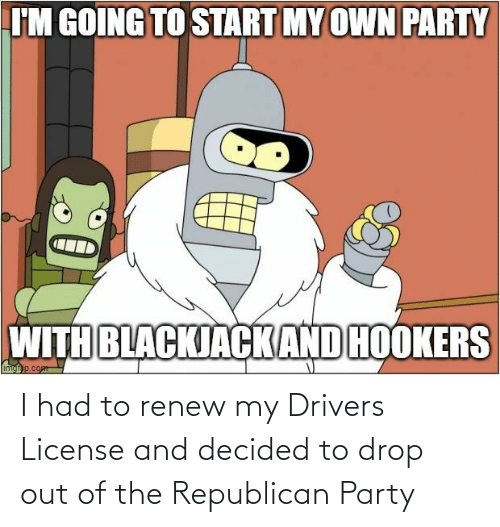 Party: I had to renew my Drivers License and decided to drop out of the Republican Party