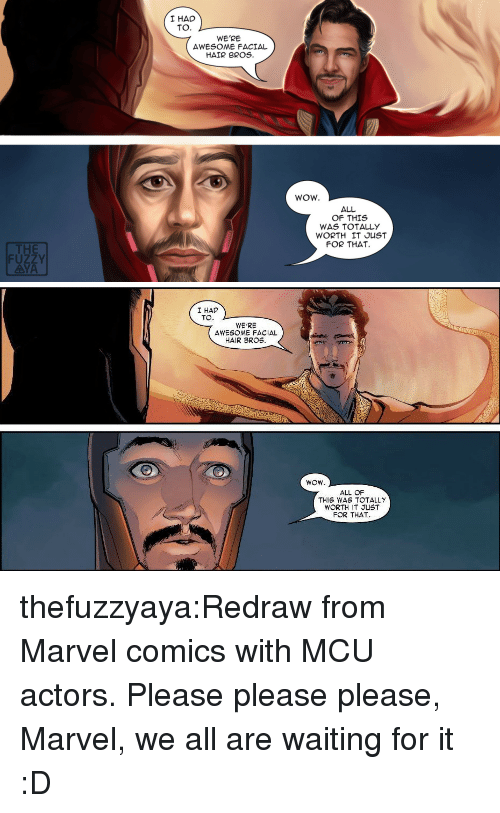 please please please: I HAD  TO.  WE'RE  AWESOME FACIAL  HAIR BROS.  WOW.  ALL  OF THIS  WAS TOTALLY  WORTH IT JUST  FOR THAT  THE  FUZZY  AYA   I HAD  TO  WE'RE  AWESOME FACIAL  HAIR BROS.  ALL OF  THIS WAS TOTALLY  WORTH IT JUST  FOR THAT thefuzzyaya:Redraw from Marvel comics with MCU actors. Please please please, Marvel, we all are waiting for it :D