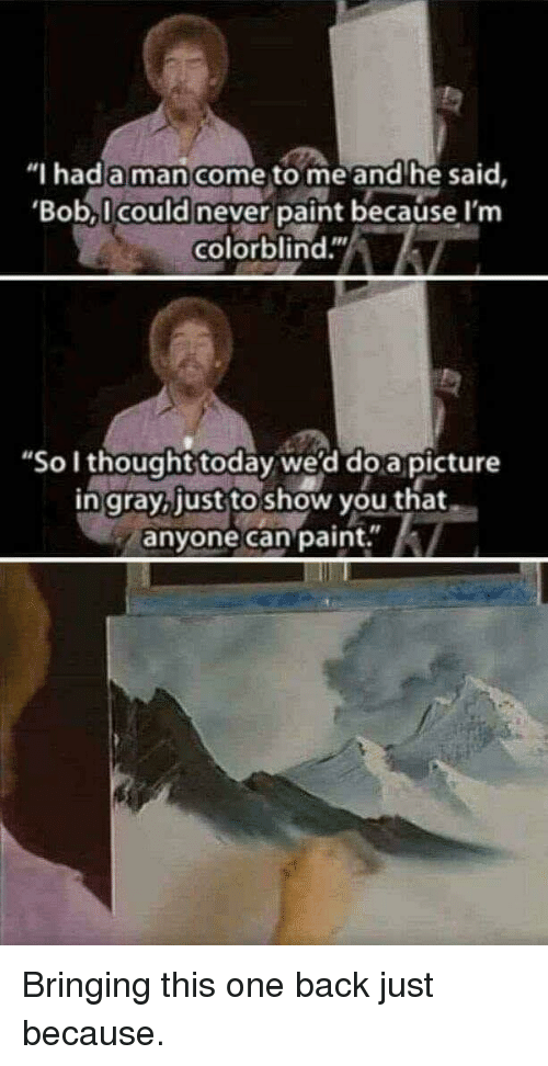 """Paint, Today, and Never: """"I hada man come to me and he said,  Bob, I could never paint because I'm  colorblind.""""  """"So I thought today we'd do a picture  in grayb just to show you that  anyone can paint."""" Bringing this one back just because."""
