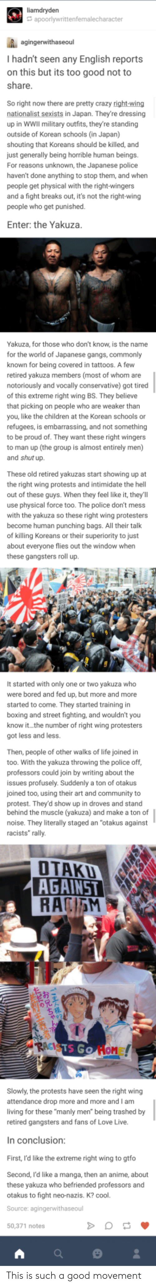 Anime, Bored, and Boxing: I hadn't seen any English reports  on this but its too good not to  So right now there are pretty crazy right-wing  nationalist sexists in Japan. They're dressing  up in WWIl military outfits, they're standing  outside of Korean schools (in Japan)  shouting that Koreans should be killed, and  just generally being horrible human beings.  For reasons unknown, the Japanese police  haven't done anything to stop them, and when  people get physical with the right-wingers  and a fight breaks out, it's not the right-wing  people who get punished.  Enter: the Yakuza  Yakuza, for those who don't know, is the name  for the world of Japanese gangs, commonly  known for being covered in tattoos. A few  retired yakuza members (most of whom are  notoriously and vocally conservative) got tired  of this extreme right wing BS. They believe  that picking on people who are weaker than  you, like the children at the Korean schools or  refugees, is embarrassing, and not something  to be proud of. They want these right wingers  to man up (the group is almost entirely men)  These old retired yakuzas start showing up at  the right wing protests and intimidate the hell  out of these guys. When they feel like it, they'll  use physical force too. The police don't mess  with the yakuza so these right wing protesters  become human punching bags. All their talk  of killing Koreans or their superiority to just  about everyone flies out the window when  these gangsters roll up.  It started with only one or two yakuza who  were bored and fed up, but more and more  started to come. They started training in  boxing and street fighting, and wouldn't you  know it... the number of right wing protesters  got less and less.  Then, people of other walks of life joined in  too. With the yakuza throwing the police off  professors could join by writing about the  issues profusely. Suddenly a ton of otakus  joined too, using their art and community to  protest. They'd show up in droves 