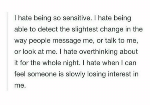 Change, Can, and For: I hate being so sensitive. I hate being  able to detect the slightest change in the  way people message me, or talk to me,  or look at me. I hate overthinking about  it for the whole night. I hate when I can  feel someone is slowly losing interest in  me.