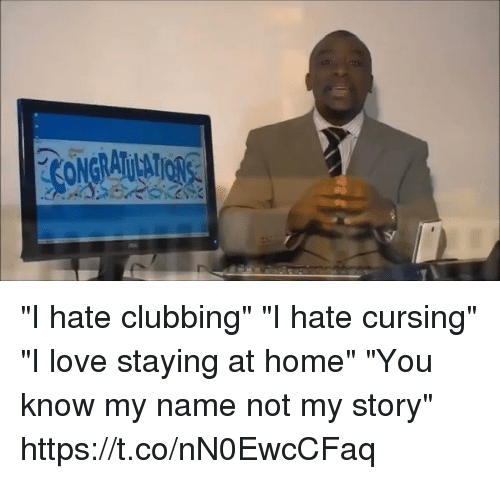 """staying at home: """"I hate clubbing"""" """"I hate cursing"""" """"I love staying at home"""" """"You know my name not my story"""" https://t.co/nN0EwcCFaq"""