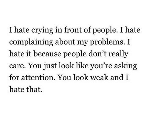 Crying, Asking, and You: I hate crying in front of people. I hate  complaining about my problems. I  hate it because people don't really  care. You just look like you're asking  for attention. You look weak andI  hate that.