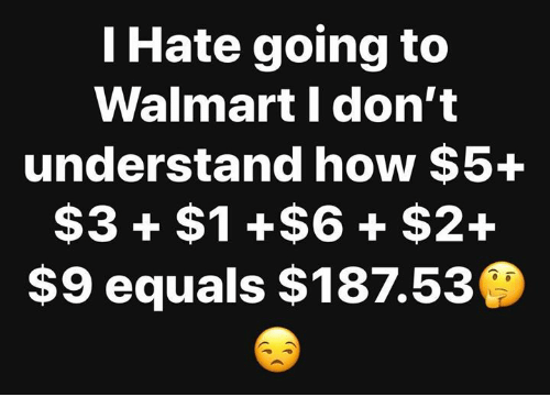 Memes, Walmart, and 🤖: I Hate going to  Walmart I don't  understand how $5+  $3 $1 +$6 + $2+  $9 equals $187.5:3