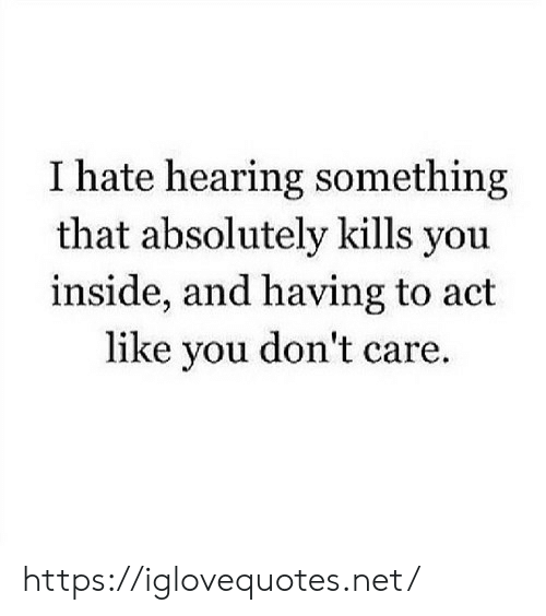 you dont care: I hate hearing something  that absolutely kills you  inside, and having to act  like you don't care. https://iglovequotes.net/