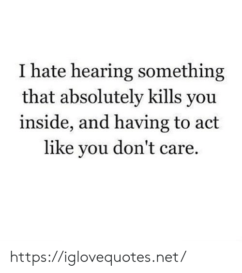 you dont care: I hate hearing something  that absolutely kills you  inside, and having to act  like you don't care https://iglovequotes.net/