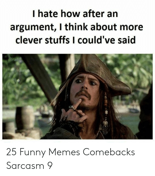 Funny, Memes, and Sarcasm: I hate how after  argument, I think about more  clever stuffs I could've said 25 Funny Memes Comebacks Sarcasm 9
