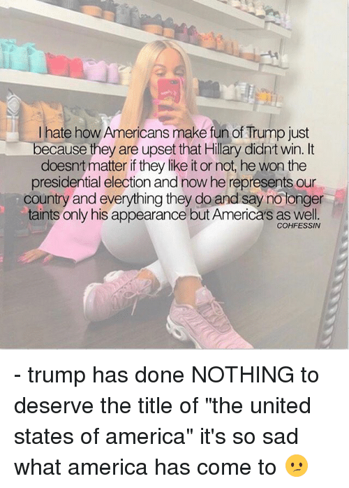 """Upsetted: I hate how Americans make fun of Trump just  because they are upset that Hillary didnt win. It  doesnt matter if they like it or not, he won the  presidential election and now he represents our  country and everything they do and say no tonger  taints only his appearance but America's as well.  COHFESSIN - trump has done NOTHING to deserve the title of """"the united states of america"""" it's so sad what america has come to 😕"""