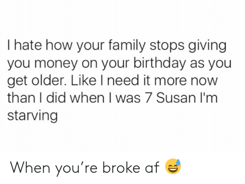 Af, Birthday, and Family: I hate how your family stops giving  you money on your birthday as you  get older. Like I need it more now  than I did when I was 7 Susan I'm  starving When you're broke af 😅