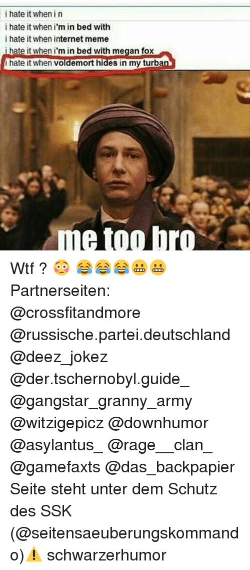 internet meme: i hate it when i n  i hate it when i  in bed with  i hate it when internet meme  i hate it when i'm in bed with megan fox  hate it when Voldemort hides in my turba  me too bro Wtf ? 😳 😂😂😂😬😬 Partnerseiten: @crossfitandmore @russische.partei.deutschland @deez_jokez @der.tschernobyl.guide_ @gangstar_granny_army @witzigepicz @downhumor @asylantus_ @rage__clan_ @gamefaxts @das_backpapier Seite steht unter dem Schutz des SSK (@seitensaeuberungskommando)⚠ schwarzerhumor