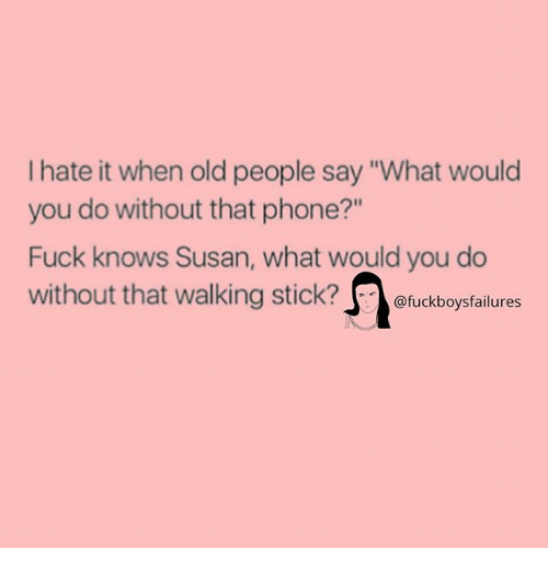 """sticked: I hate it when old people say """"What would  you do without that phone?""""  Fuck knows Susan, what would you do  without that walking stick?eckbs  @fuckboysfailures"""