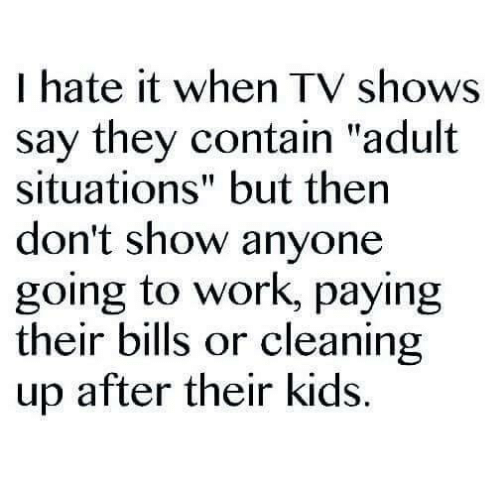"""Adult Situation: I hate it when TV shows  say they contain """"adult  situations"""" but then  don't show anyone  going to work, paying  their bills or cleaning  up after their kids."""