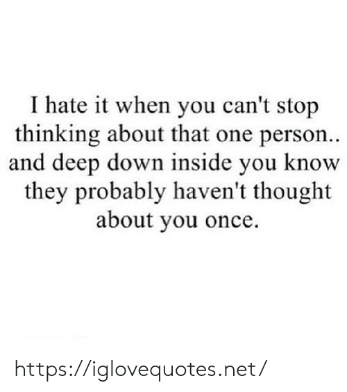 That One Person: I hate it when you can't stop  thinking about that one person..  and deep down inside you know  they probably haven't thought  about you once. https://iglovequotes.net/