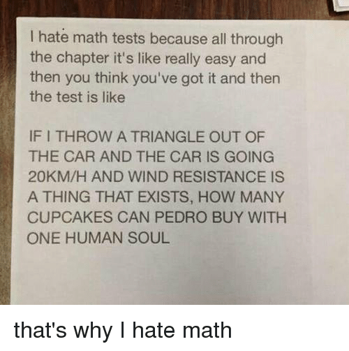 youve-got-it: I hate math tests because all through  the chapter it's like really easy and  then you think you've got it and then  the test is like  IF I THROW A TRIANGLE OUT OF  THE CAR AND THE CAR IS GOING  20KM/H AND WIND RESISTANCE IS  A THING THAT EXISTS, HOW MANY  CUPCAKES CAN PEDRO BUY WITH  ONE HUMAN SOUL that's why I hate math
