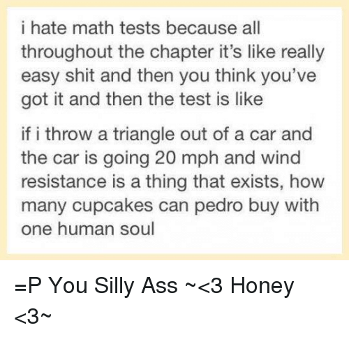youve-got-it: i hate math tests because all  throughout the chapter it's like really  easy shit and then you think you've  got it and then the test is like  if i throw a triangle out of a car and  the car is going 20 mph and wind  resistance is a thing that exists, how  many cupcakes can pedro buy with  one human soul =P  You Silly Ass  ~<3 Honey <3~