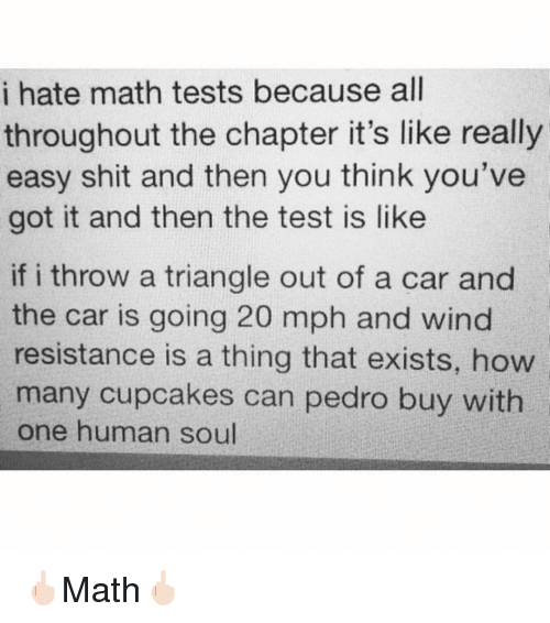 youve-got-it: i hate math tests because all  throughout the chapter it's like really  easy shit and then you think you've  got it and then the test is like  if i throw a triangle out of a car and  the car is going 20 mph and wind  resistance is a thing that exists, how  many cupcakes can pedro buy with  one human soul 🖕🏻Math🖕🏻