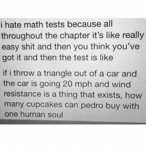 youve-got-it: i hate math tests because all  throughout the chapter it's like really  easy shit and then you think you've  got it and then the test is like  if i throw a triangle out of a car and  the car is going 20 mph and wind  resistance is a thing that exists, how  many cupcakes can pedro buy with  one human soul