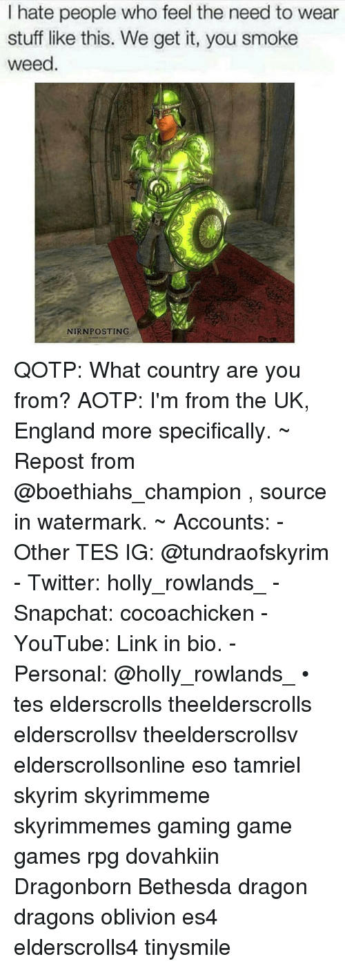 England, Skyrim, and Snapchat: I hate people who feel the need to wear  stuff like this. We get it, you smoke  weed  NIRNPOSTING QOTP: What country are you from? AOTP: I'm from the UK, England more specifically. ~ Repost from @boethiahs_champion , source in watermark. ~ Accounts: - Other TES IG: @tundraofskyrim - Twitter: holly_rowlands_ - Snapchat: cocoachicken - YouTube: Link in bio. - Personal: @holly_rowlands_ • tes elderscrolls theelderscrolls elderscrollsv theelderscrollsv elderscrollsonline eso tamriel skyrim skyrimmeme skyrimmemes gaming game games rpg dovahkiin Dragonborn Bethesda dragon dragons oblivion es4 elderscrolls4 tinysmile
