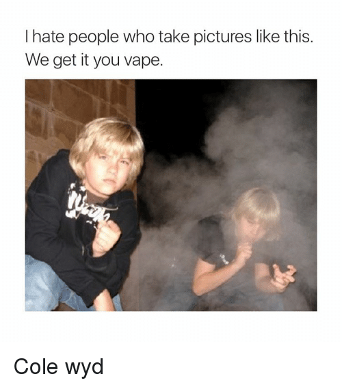 We get it, you vape: I hate people who take pictures like this  We get it you vape. Cole wyd