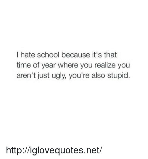 Hate School: I hate school because it's that  time of year where you realize you  aren't just ugly, you're also stupid. http://iglovequotes.net/