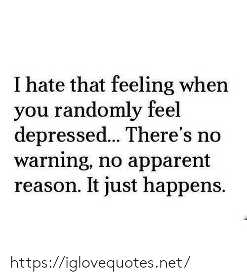 That Feeling When, Reason, and Net: I hate that feeling when  you randomly feel  depressed... There's no  warning, no apparent  reason. It just happens. https://iglovequotes.net/