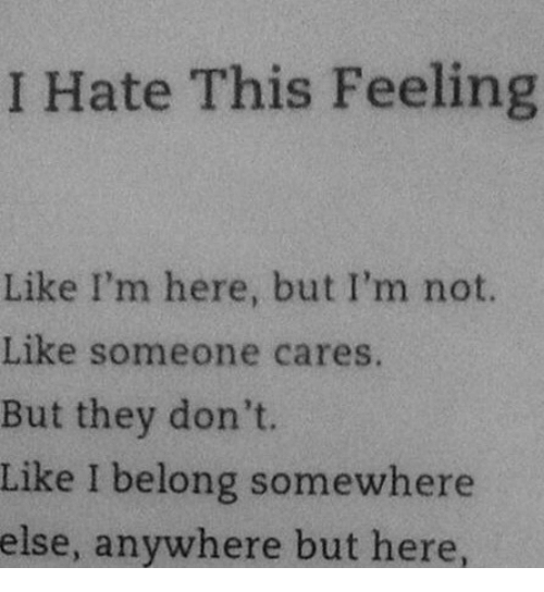 They, Somewhere, and This: I Hate This Feeling  Like I'm here, but I'm not.  Like someone cares.  But they don't.  Like I belong somewhere  else, anywhere but here
