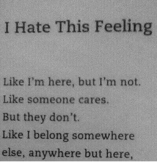 Like Someone: I Hate This Feeling  Like I'm here, but I'm not.  Like someone cares  But they don't.  Like I belong somewhere  else, anywhere but here,
