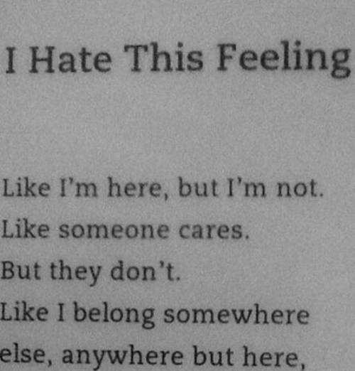 Like Someone: I Hate This Feeling  Like I'm here, but I'm not.  Like someone cares.  But they don't.  Like I belong somewhere  else, anywhere but here