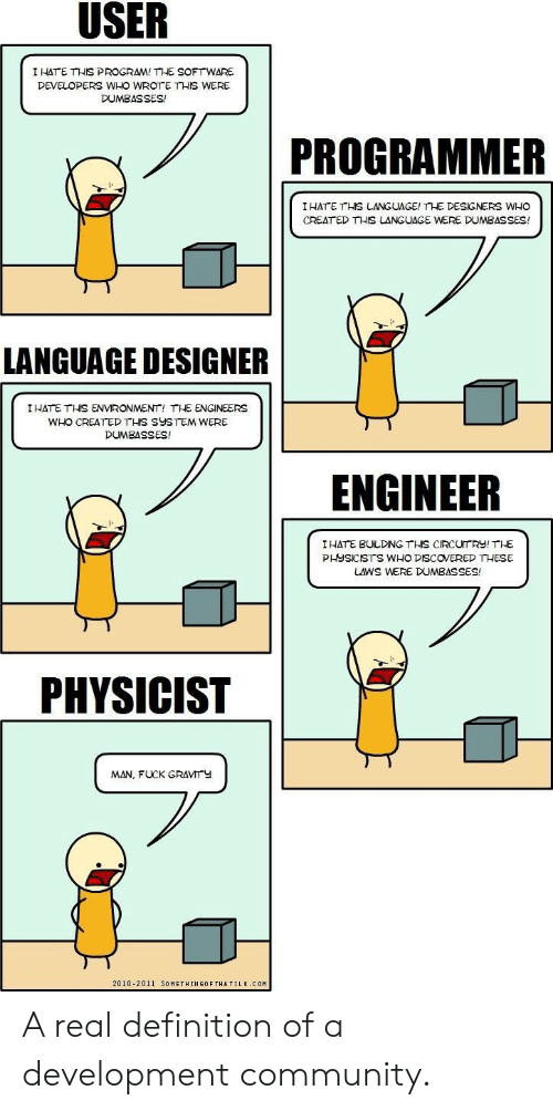 creat: I HATE THIS PROGRAM! THE SOFTWARE  DEVELOPERS WHO WROTE THIS WERE  DUMBASSES!  PROGRAMMER  IHATE THS LANGUAGE! THE DESIGNERS WHO  CREAT ED THIS LANGUAGE WERE DUMBASSES!  ギ  LANGUAGE DESIGNER  I HATE THİS ENVIRONMENT, THE ENGINEERS  WHO CREATED THIS SYSTEM WERE  DUMBASSES!  ENGINEER  I HATE BULDING THS CIRCUTRY! THE  PHYSICISTS WHO DISCOVERED THESE  LAWS WERE DUMBASSES!  PHYSICIST  MAN, FUCK GRAVMTY  2010-2011 SOMETHINGOF THATILK COM A real definition of a development community.