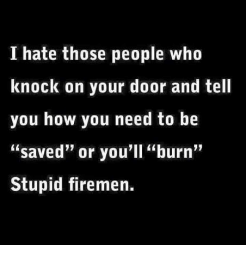 "Firemen: I hate those people who  knock on your door and tell  you how you need to be  ""saved"" or you'll ""burn""  Stupid firemen."
