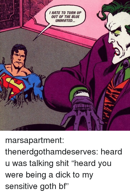 """Shit, Target, and Tumblr: I HATE TO TURN UP  OUT OF THE BLUE  UNINVITED... marsapartment:  thenerdgothamdeserves: heard u was talking shit """"heard you were being a dick to my sensitive goth bf"""""""