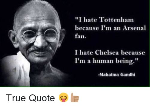 "im a human being: ""I hate Tottenham  because I'm an Arsenal  fan.  I hate Chelsea because  I'm a human being.""  -Mahatma Gandhi True Quote 😝👍🏽"