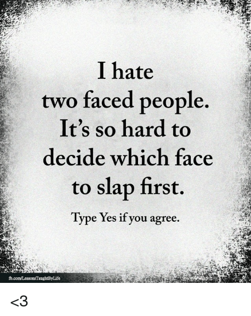 two faced: I hate  two faced people  It's so hard to  decide which face  to slap first.  Type Yes if you agree. <3